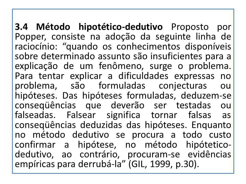 3.4 Método hipotético-dedutivo Proposto por Popper, consiste na adoção da seguinte linha de raciocínio: quando os conhecimentos disponíveis sobre determinado assunto são insuficientes para a explicação de um fenômeno, surge o problema.