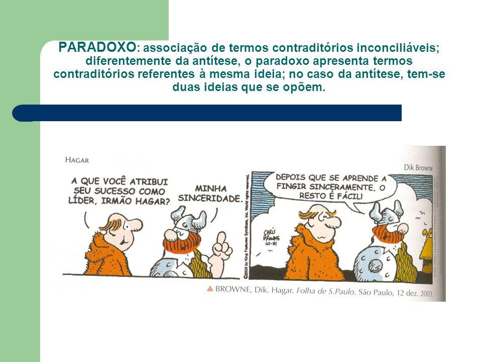 PARADOXO: associação de termos contraditórios inconciliáveis; diferentemente da antítese, o paradoxo apresenta termos contraditórios referentes à mesma ideia; no caso da antítese, tem-se duas ideias que se opõem.