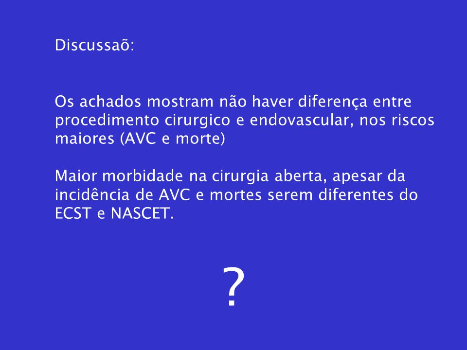 Discussaõ: Os achados mostram não haver diferença entre. procedimento cirurgico e endovascular, nos riscos.