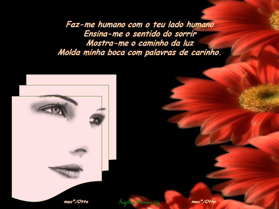 Faz-me humano com o teu lado humano Ensina-me o sentido do sorrir Mostra-me o caminho da luz Molda minha boca com palavras de carinho.