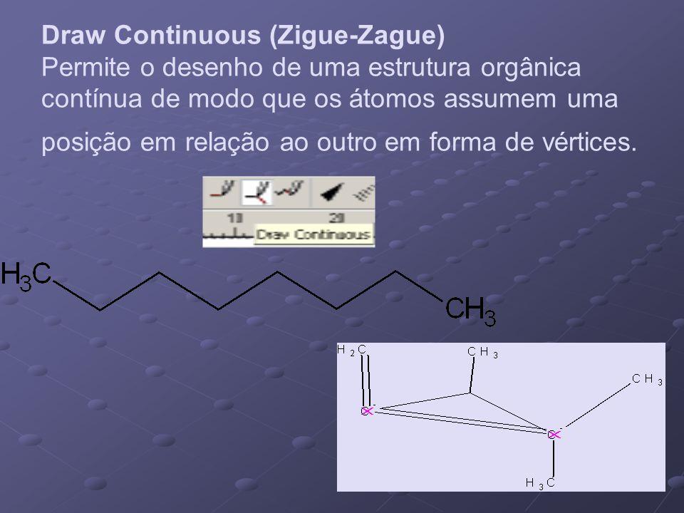 Draw Continuous (Zigue-Zague) Permite o desenho de uma estrutura orgânica contínua de modo que os átomos assumem uma posição em relação ao outro em forma de vértices.
