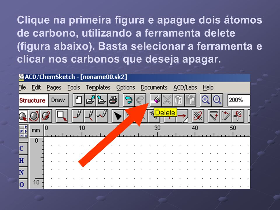 Clique na primeira figura e apague dois átomos de carbono, utilizando a ferramenta delete (figura abaixo).