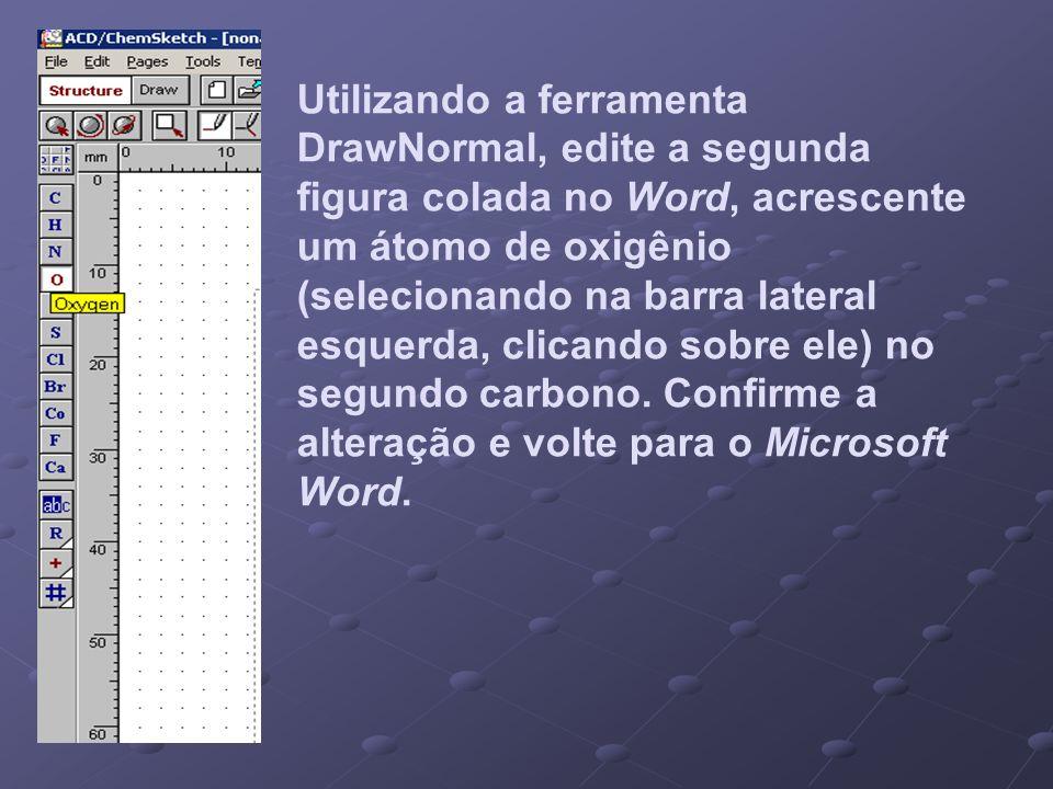 Utilizando a ferramenta DrawNormal, edite a segunda figura colada no Word, acrescente um átomo de oxigênio (selecionando na barra lateral esquerda, clicando sobre ele) no segundo carbono.
