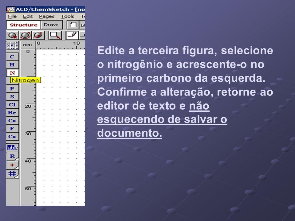 Edite a terceira figura, selecione o nitrogênio e acrescente-o no primeiro carbono da esquerda.