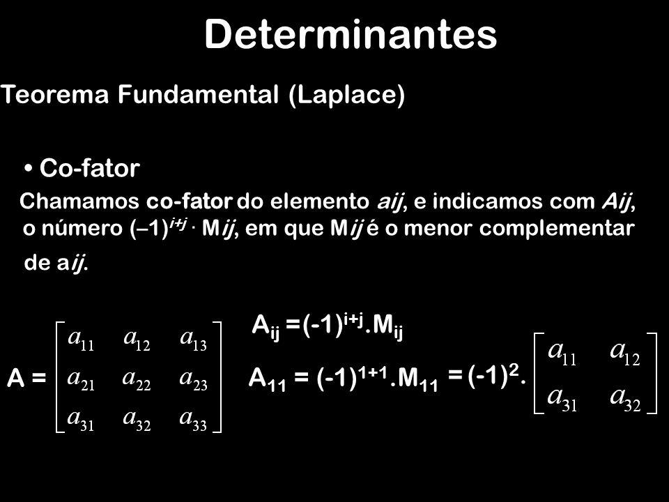 Determinantes Teorema Fundamental (Laplace) Co-fator Aij = (-1)i+j.Mij