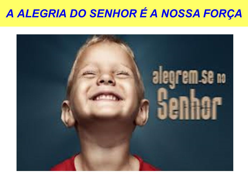 A ALEGRIA DO SENHOR É A NOSSA FORÇA