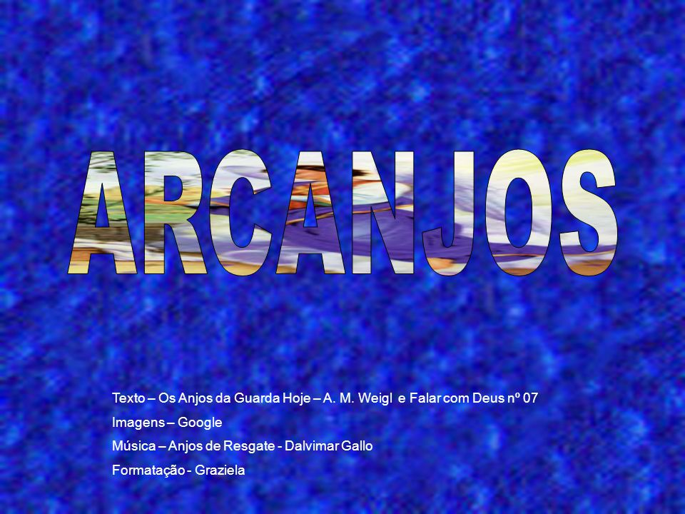 ARCANJOS Texto – Os Anjos da Guarda Hoje – A. M. Weigl e Falar com Deus nº 07. Imagens – Google. Música – Anjos de Resgate - Dalvimar Gallo.