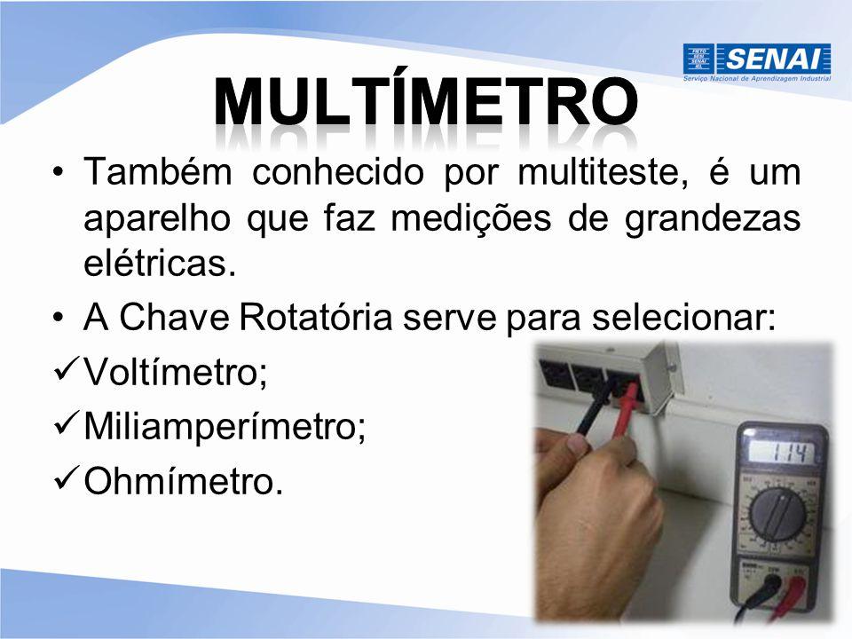 MULTÍMETRO Também conhecido por multiteste, é um aparelho que faz medições de grandezas elétricas. A Chave Rotatória serve para selecionar:
