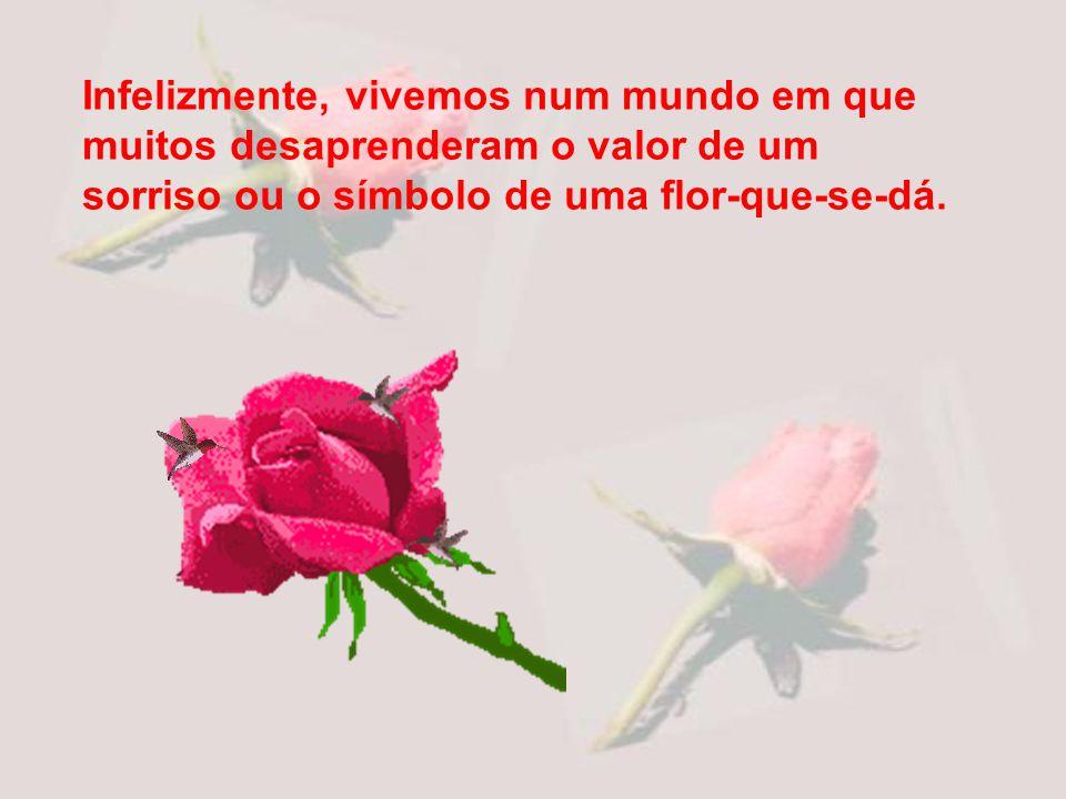 Infelizmente, vivemos num mundo em que muitos desaprenderam o valor de um sorriso ou o símbolo de uma flor-que-se-dá.