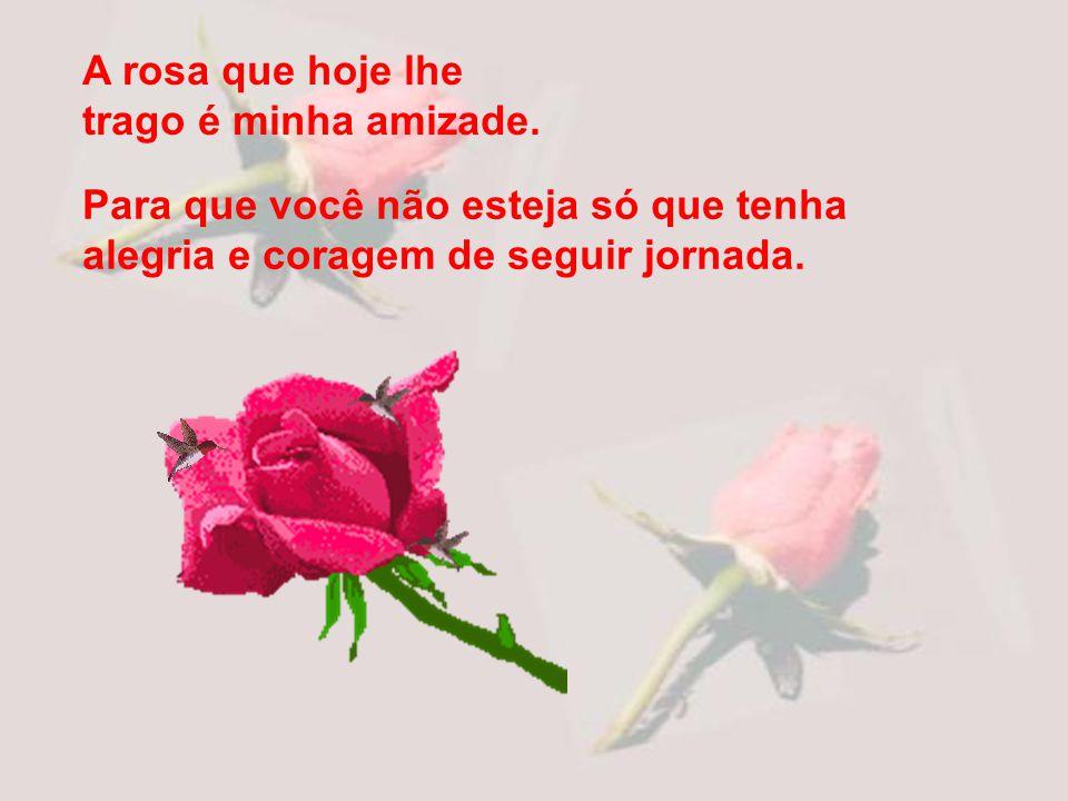 A rosa que hoje lhe trago é minha amizade.