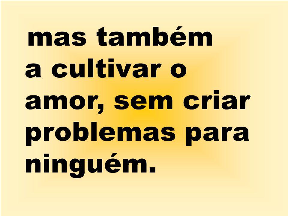 mas também a cultivar o amor, sem criar problemas para ninguém.