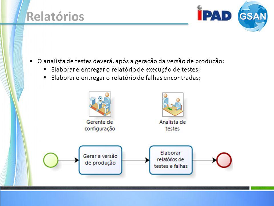 Relatórios O analista de testes deverá, após a geração da versão de produção: Elaborar e entregar o relatório de execução de testes;