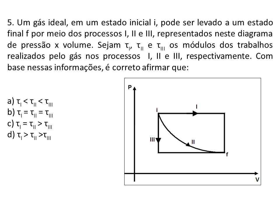 5. Um gás ideal, em um estado inicial i, pode ser levado a um estado final f por meio dos processos I, II e III, representados neste diagrama de pressão x volume. Sejam τI, τII e τIII os módulos dos trabalhos realizados pelo gás nos processos I, II e III, respectivamente. Com base nessas informações, é correto afirmar que: