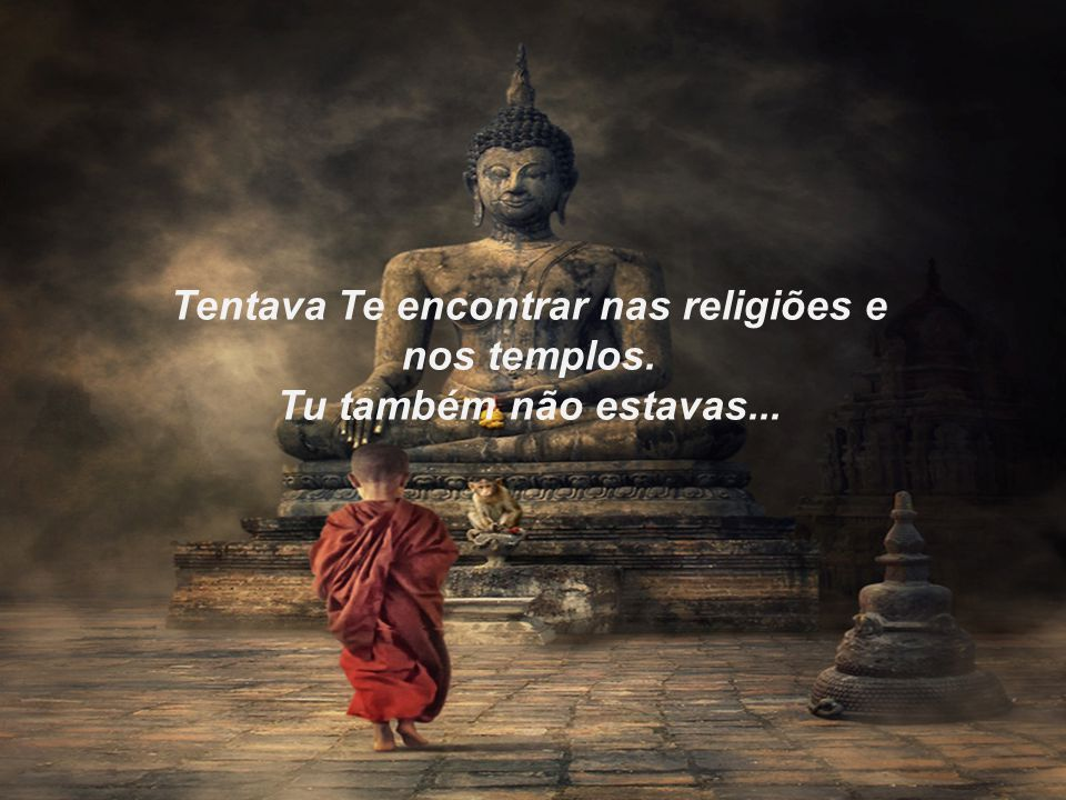 Tentava Te encontrar nas religiões e nos templos. Tu também não estavas...