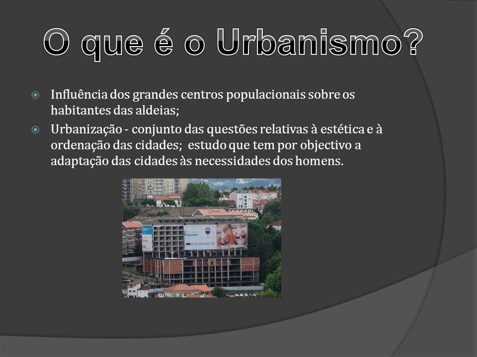 O que é o Urbanismo Influência dos grandes centros populacionais sobre os habitantes das aldeias;
