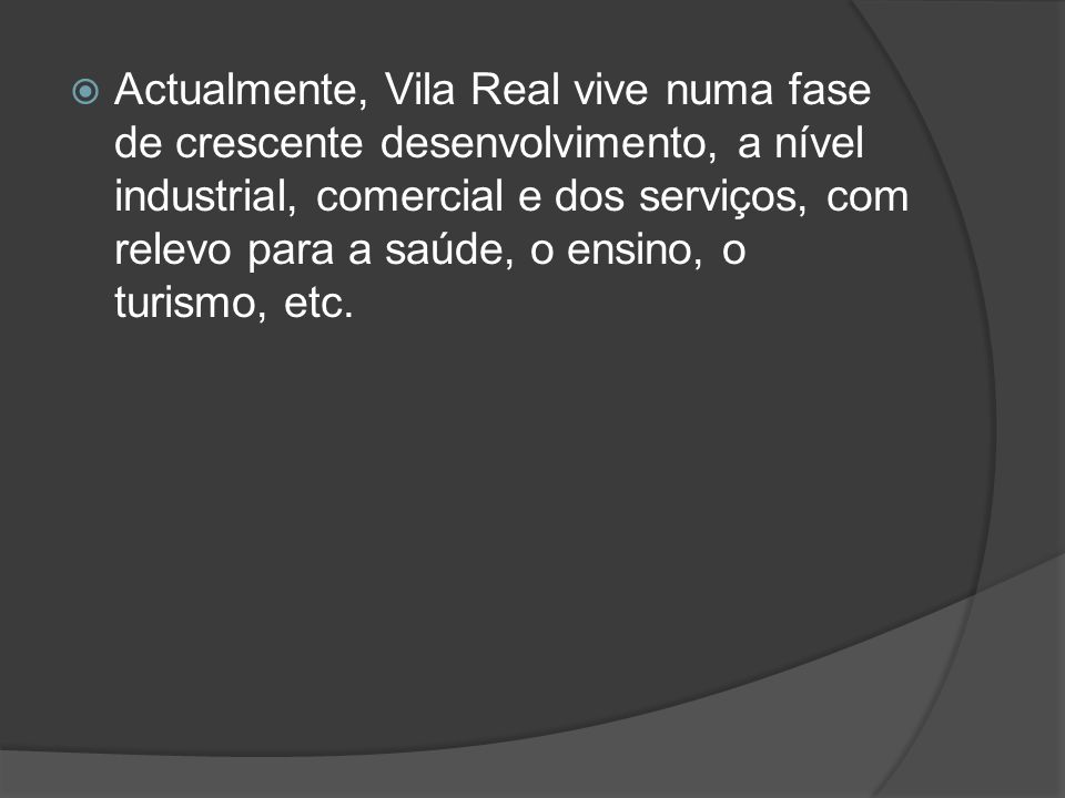 Actualmente, Vila Real vive numa fase de crescente desenvolvimento, a nível industrial, comercial e dos serviços, com relevo para a saúde, o ensino, o turismo, etc.