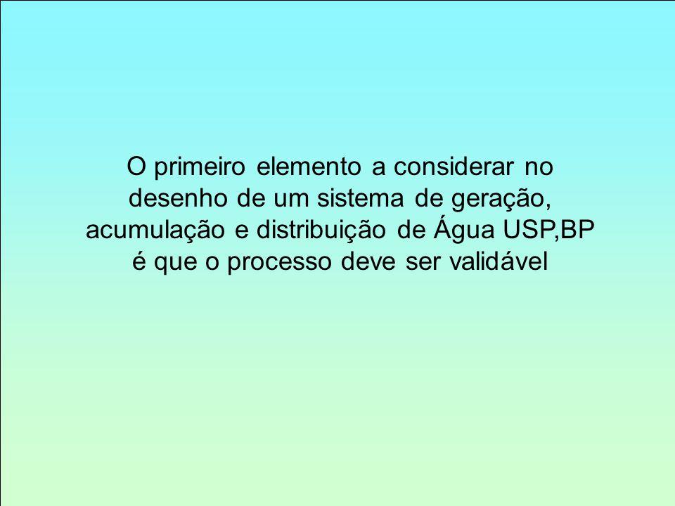 O primeiro elemento a considerar no desenho de um sistema de geração, acumulação e distribuição de Água USP,BP é que o processo deve ser validável