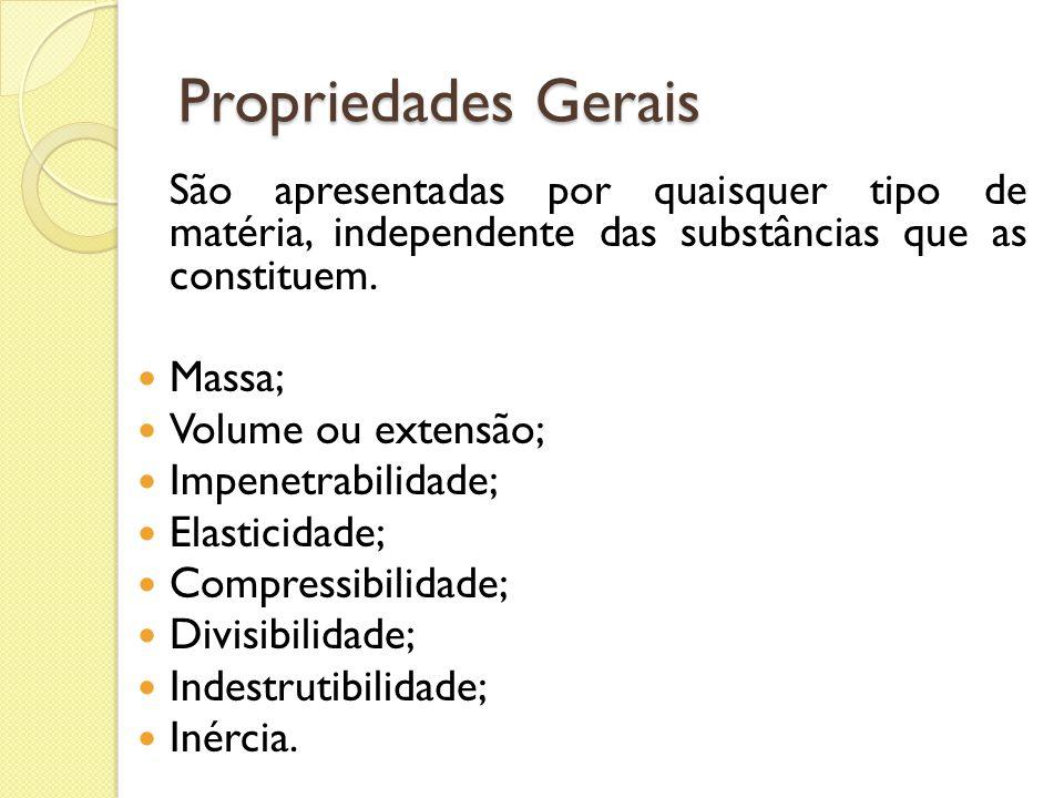 Propriedades Gerais São apresentadas por quaisquer tipo de matéria, independente das substâncias que as constituem.