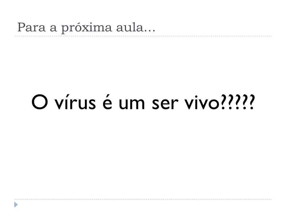 Para a próxima aula... O vírus é um ser vivo