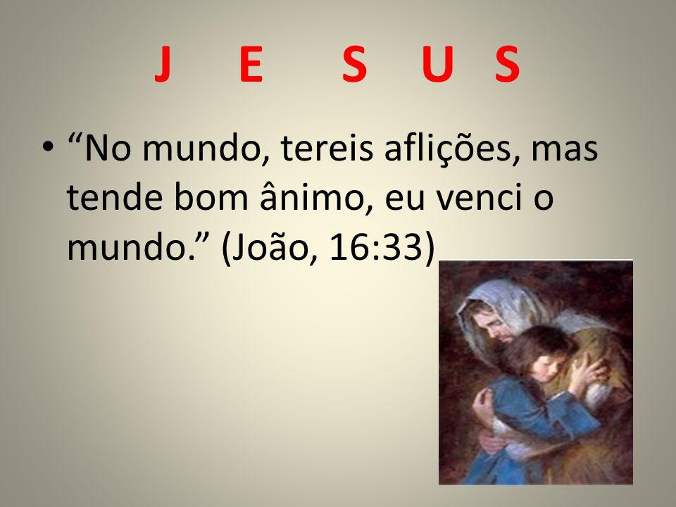 J E S U S No mundo, tereis aflições, mas tende bom ânimo, eu venci o mundo. (João, 16:33)