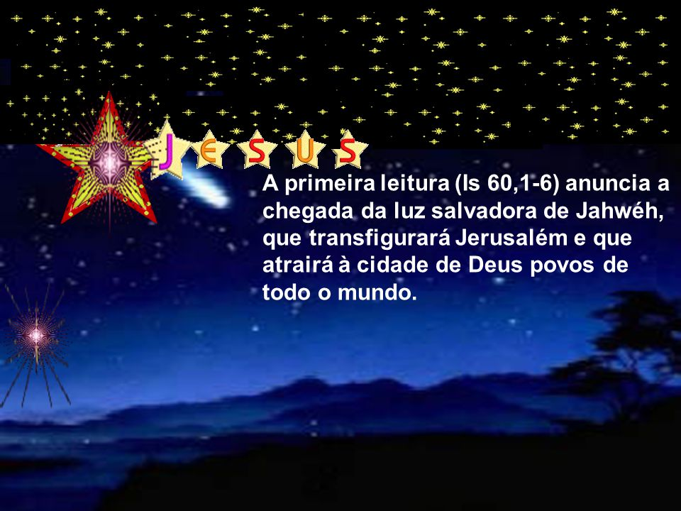 A primeira leitura (Is 60,1-6) anuncia a chegada da luz salvadora de Jahwéh, que transfigurará Jerusalém e que atrairá à cidade de Deus povos de todo o mundo.