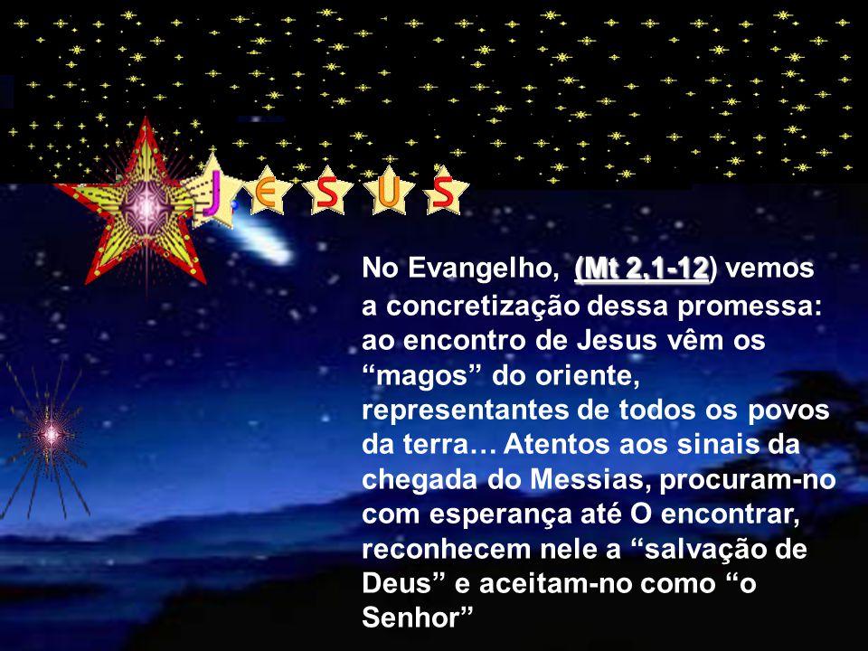 No Evangelho, (Mt 2,1-12) vemos a concretização dessa promessa: ao encontro de Jesus vêm os magos do oriente, representantes de todos os povos da terra… Atentos aos sinais da chegada do Messias, procuram-no com esperança até O encontrar, reconhecem nele a salvação de Deus e aceitam-no como o Senhor