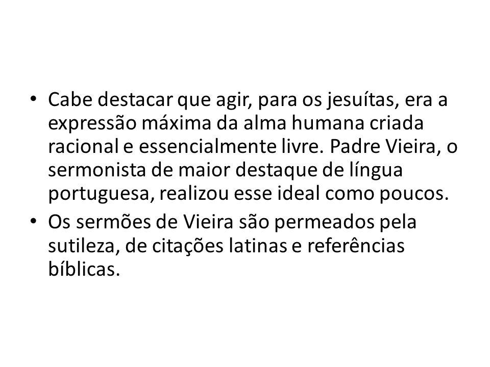 Cabe destacar que agir, para os jesuítas, era a expressão máxima da alma humana criada racional e essencialmente livre. Padre Vieira, o sermonista de maior destaque de língua portuguesa, realizou esse ideal como poucos.