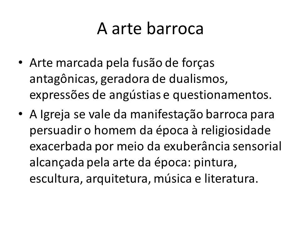 A arte barroca Arte marcada pela fusão de forças antagônicas, geradora de dualismos, expressões de angústias e questionamentos.
