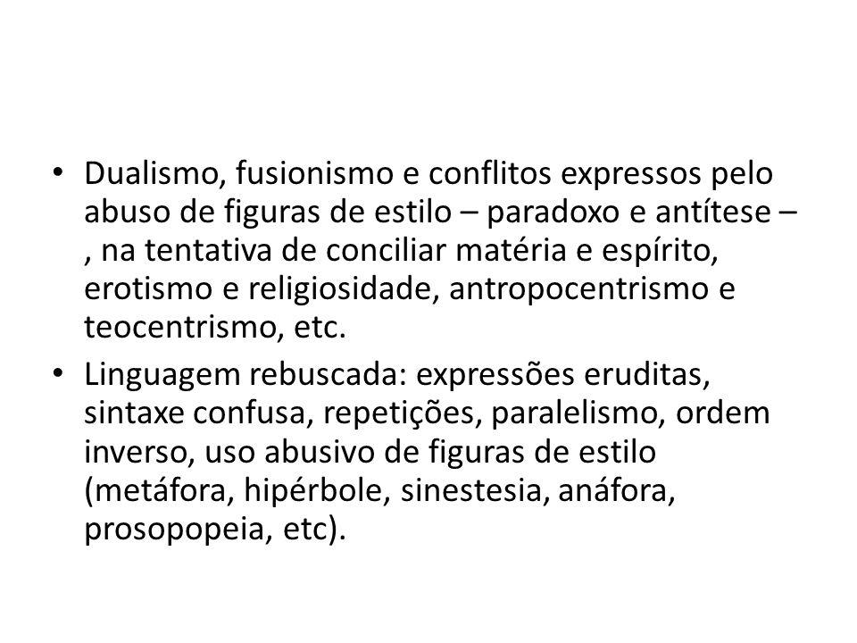 Dualismo, fusionismo e conflitos expressos pelo abuso de figuras de estilo – paradoxo e antítese – , na tentativa de conciliar matéria e espírito, erotismo e religiosidade, antropocentrismo e teocentrismo, etc.