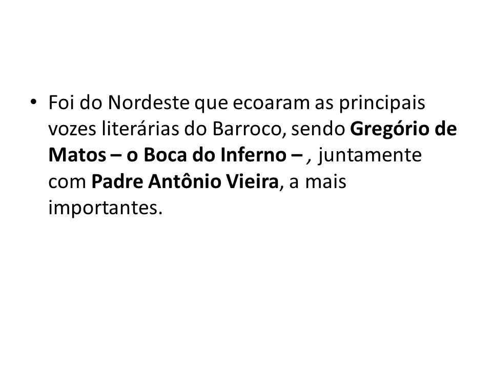 Foi do Nordeste que ecoaram as principais vozes literárias do Barroco, sendo Gregório de Matos – o Boca do Inferno – , juntamente com Padre Antônio Vieira, a mais importantes.