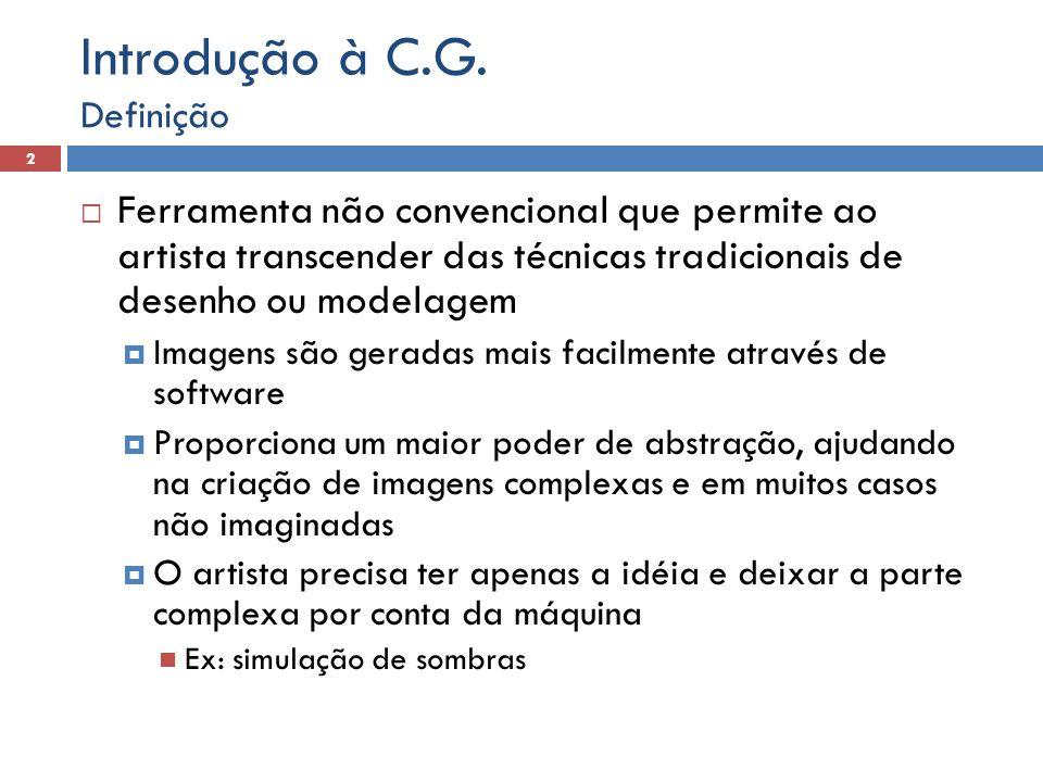 Introdução à C.G. Definição. Ferramenta não convencional que permite ao artista transcender das técnicas tradicionais de desenho ou modelagem.