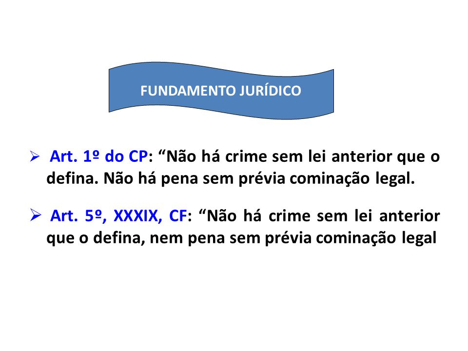 FUNDAMENTO JURÍDICO Art. 1º do CP: Não há crime sem lei anterior que o defina. Não há pena sem prévia cominação legal.