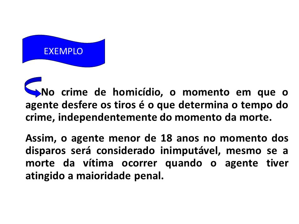 EXEMPLO No crime de homicídio, o momento em que o agente desfere os tiros é o que determina o tempo do crime, independentemente do momento da morte.