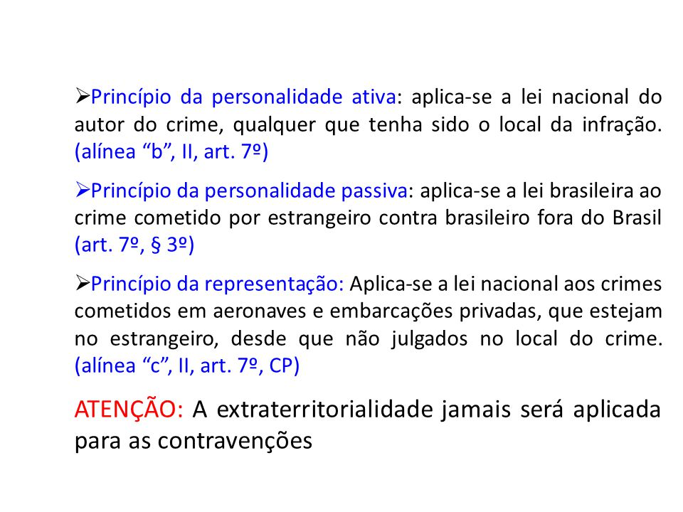 Princípio da personalidade ativa: aplica-se a lei nacional do autor do crime, qualquer que tenha sido o local da infração. (alínea b , II, art. 7º)