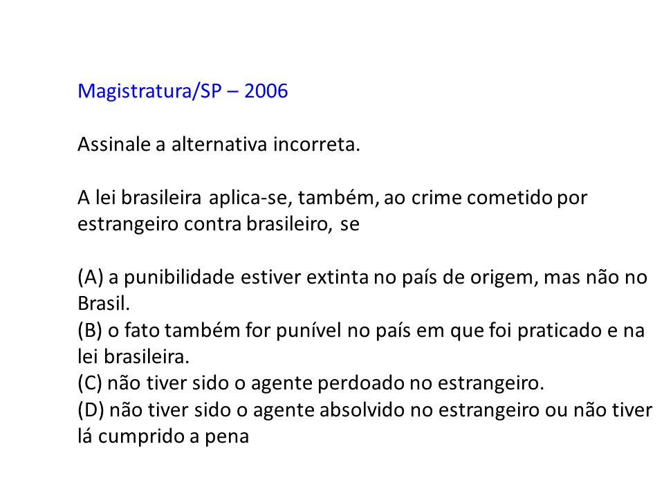 Magistratura/SP – 2006 Assinale a alternativa incorreta. A lei brasileira aplica-se, também, ao crime cometido por estrangeiro contra brasileiro, se.