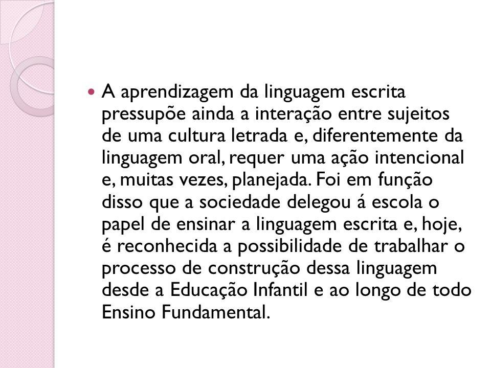 A aprendizagem da linguagem escrita pressupõe ainda a interação entre sujeitos de uma cultura letrada e, diferentemente da linguagem oral, requer uma ação intencional e, muitas vezes, planejada.