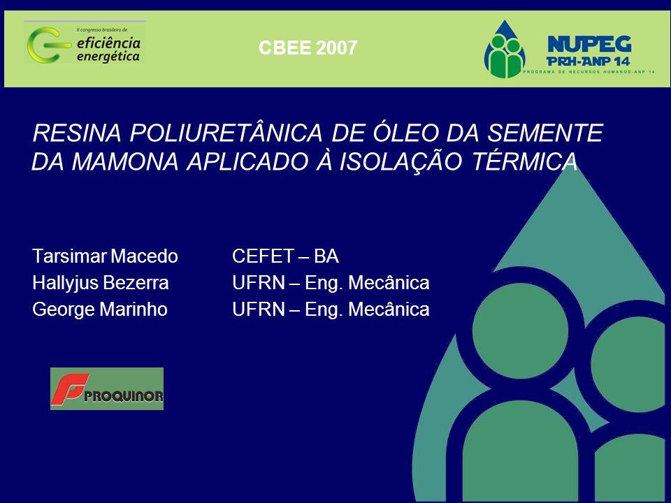 CBEE 2007 RESINA POLIURETÂNICA DE ÓLEO DA SEMENTE DA MAMONA APLICADO À ISOLAÇÃO TÉRMICA. Tarsimar Macedo CEFET – BA.
