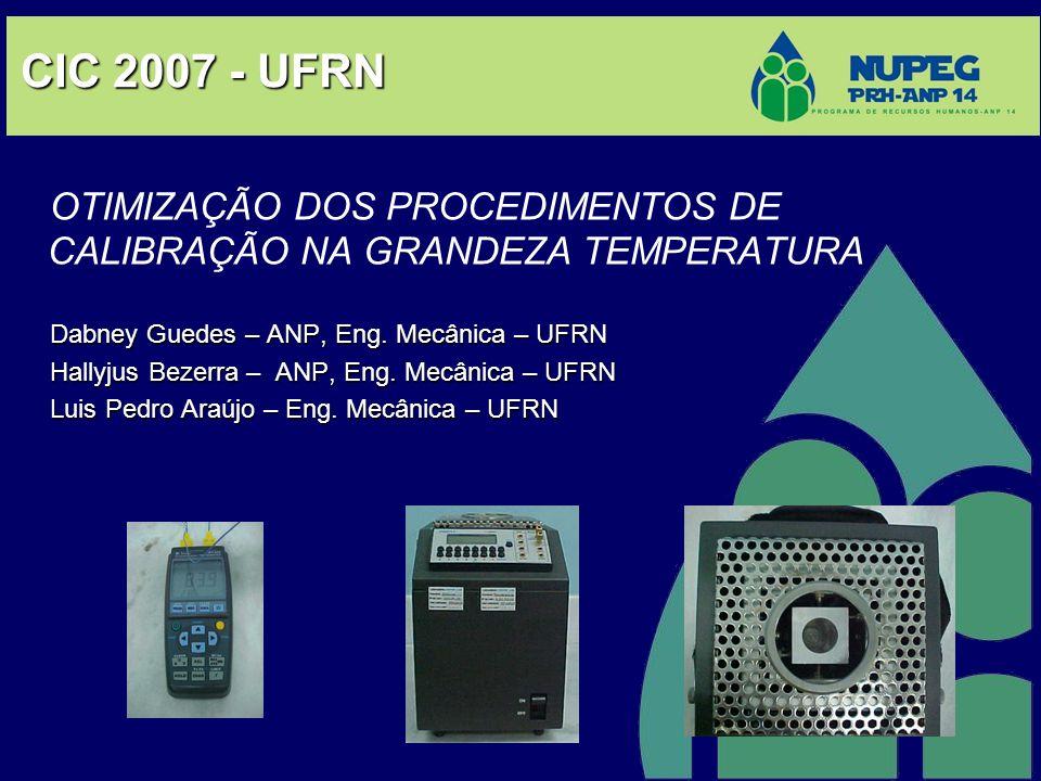 CIC 2007 - UFRN OTIMIZAÇÃO DOS PROCEDIMENTOS DE CALIBRAÇÃO NA GRANDEZA TEMPERATURA. Dabney Guedes – ANP, Eng. Mecânica – UFRN.