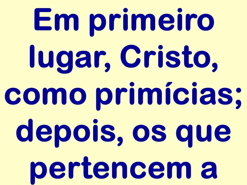 Em primeiro lugar, Cristo, como primícias; depois, os que pertencem a