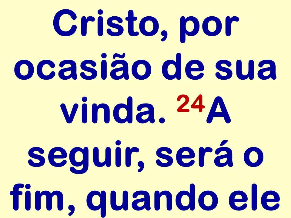 Cristo, por ocasião de sua vinda. 24A seguir, será o fim, quando ele