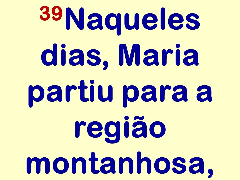 39Naqueles dias, Maria partiu para a região montanhosa,