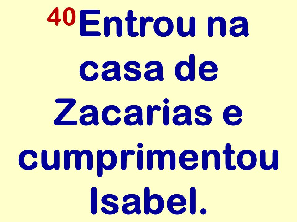 40Entrou na casa de Zacarias e cumprimentou Isabel.