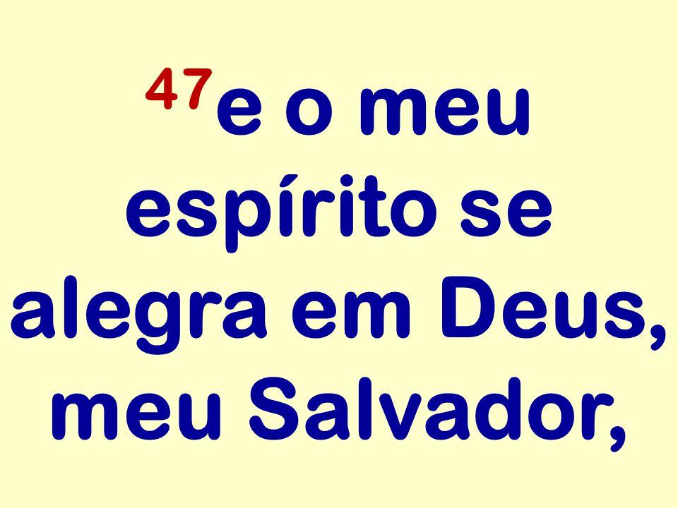 47e o meu espírito se alegra em Deus, meu Salvador,