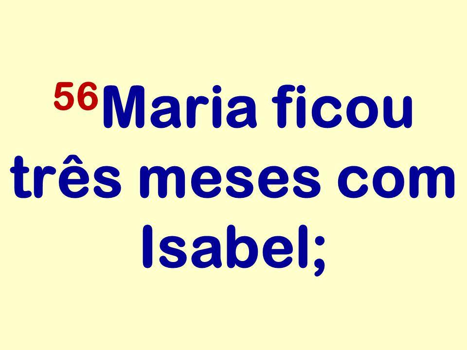 56Maria ficou três meses com Isabel;