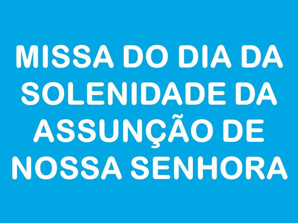 MISSA DO DIA DA SOLENIDADE DA ASSUNÇÃO DE NOSSA SENHORA