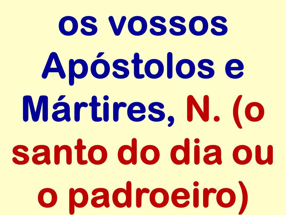 os vossos Apóstolos e Mártires, N. (o santo do dia ou o padroeiro)