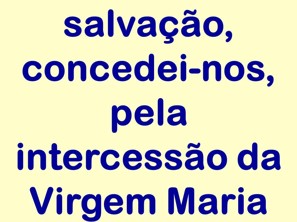 salvação, concedei-nos, pela intercessão da Virgem Maria