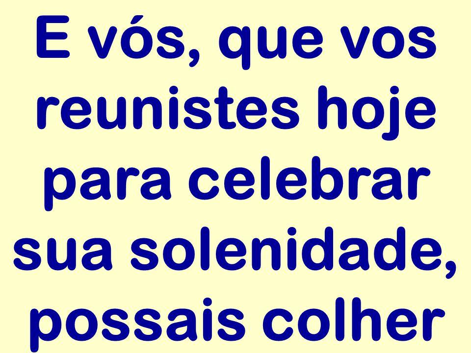 E vós, que vos reunistes hoje para celebrar sua solenidade, possais colher