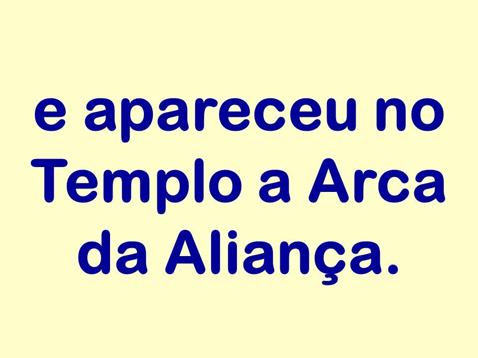 e apareceu no Templo a Arca da Aliança.