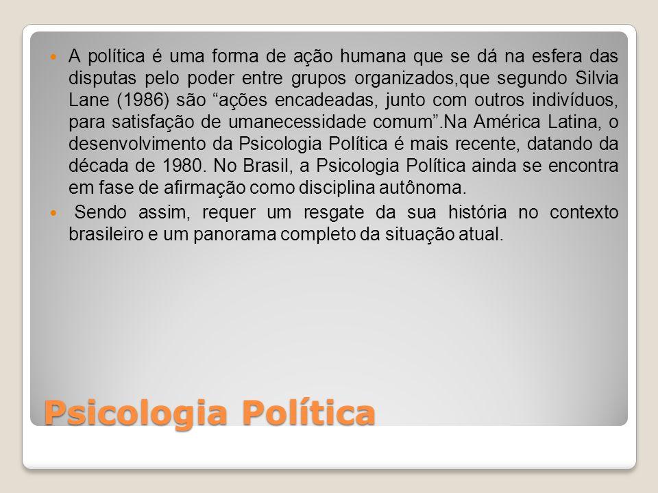 A política é uma forma de ação humana que se dá na esfera das disputas pelo poder entre grupos organizados,que segundo Silvia Lane (1986) são ações encadeadas, junto com outros indivíduos, para satisfação de umanecessidade comum .Na América Latina, o desenvolvimento da Psicologia Política é mais recente, datando da década de 1980. No Brasil, a Psicologia Política ainda se encontra em fase de afirmação como disciplina autônoma.